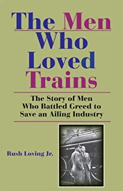 The Men Who Loved Trains: The Story of Men Who Battled Greed to Save an Ailing Industry 9780253220318