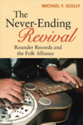 The Never-Ending Revival: Rounder Records and the Folk Alliance 9780252033339