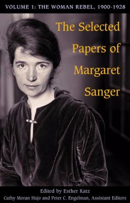 The Selected Papers of Margaret Sanger, Volume 1: The Woman Rebel, 1900-1928