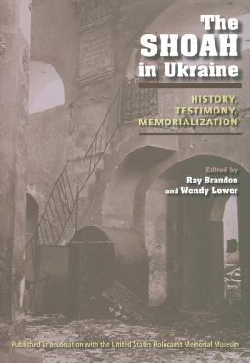 The Shoah in Ukraine: History, Testimony, Memorialization 9780253350848