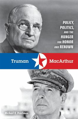 Truman & MacArthur: Policy, Politics, and the Hunger for Honor and Renown 9780253350664