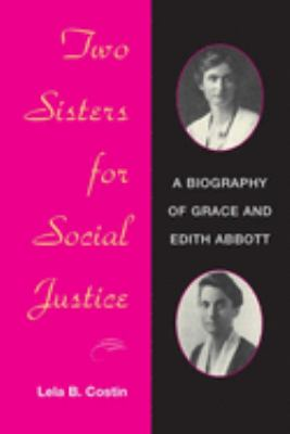Two Sisters for Social Justice: A Biography of Grace and Edith Abbott 9780252071553