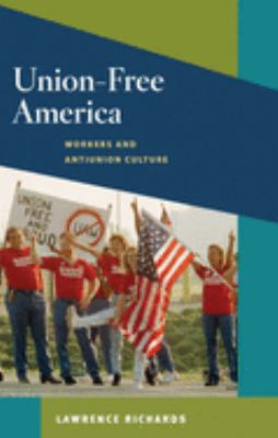 Union-Free America: Workers and Antiunion Culture 9780252032714