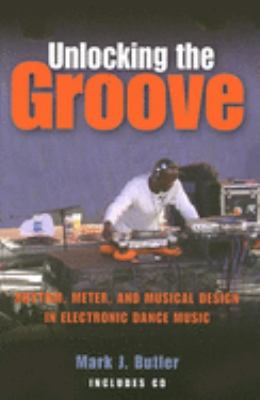 Unlocking the Groove: Rhythm, Meter, and Musical Design in Electronic Dance Music [With CD] 9780253218049