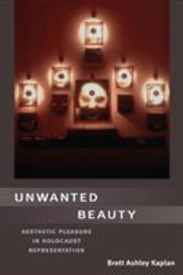 Unwanted Beauty: Aesthetic Pleasure in Holocaust Representation 9780252030932