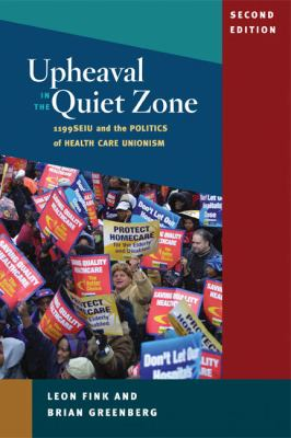 Upheaval in the Quiet Zone: 1199SEIU and the Politics of Healthcare Unionism 9780252076053