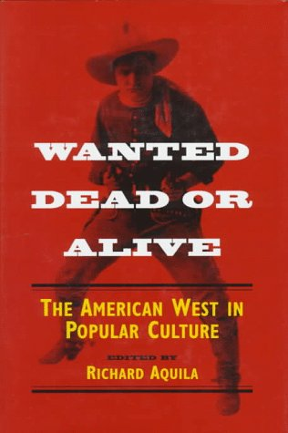 Wanted Dead or Alive: The American West in Popular Culture 9780252022241
