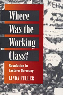 Where Was the Working Class?: Revolution in Eastern Germany 9780252067518