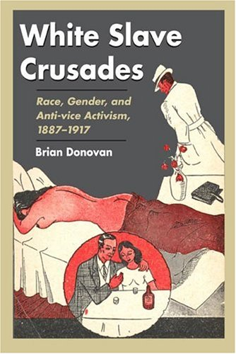 White Slave Crusades: Race, Gender, and Anti-Vice Activism, 1887-1917 9780252030253