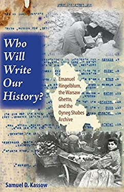 Who Will Write Our History?: Emanuel Ringelblum, the Warsaw Ghetto, and the Oyneg Shabes Archive 9780253349088