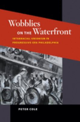 Wobblies on the Waterfront: Interracial Unionism in Progressive-Era Philadelphia 9780252031861