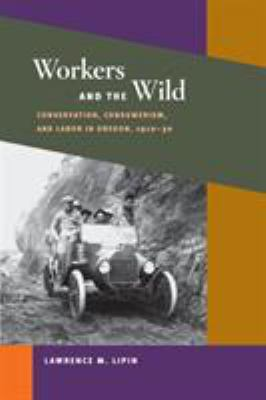 Workers and the Wild: Conservation, Consumerism, and Labor in Oregon, 1910-30 9780252073700