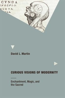 Curious Visions of Modernity: Enchantment, Magic, and the Sacred 9780262016063