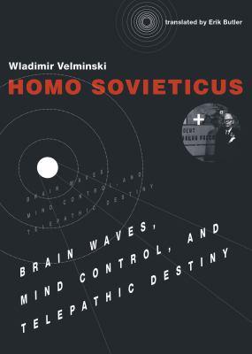 Homo Sovieticus: Brain Waves, Mind Control, and Telepathic Destiny (MIT Press)