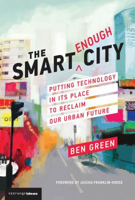 The Smart Enough City: Putting Technology in Its Place to Reclaim Our Urban Future (Strong Ideas)