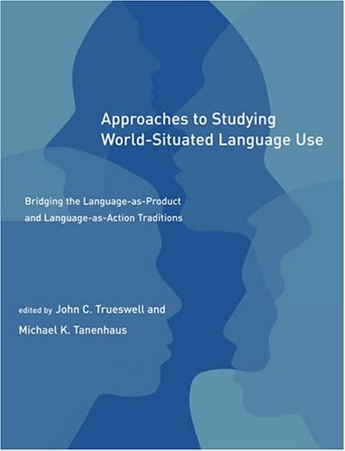 Approaches to Studying World-Situated Language Use: Bridging the Language-As-Product and Language-As-Action Traditions 9780262701044