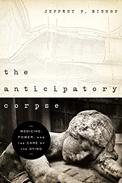 The Anticipatory Corpse: Medicine, Power, and the Care of the Dying 9780268022273