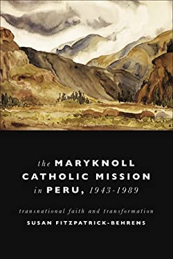 The Maryknoll Catholic Mission in Peru, 1943-1989: Transnational Faith and Transformation 9780268029050
