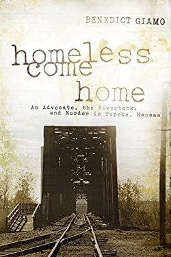 Homeless Come Home: An Advocate, the Riverbank, and Murder in Topeka, Kansas 9780268029814