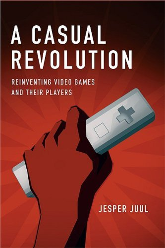 A Casual Revolution: Reinventing Video Games and Their Players 9780262013376