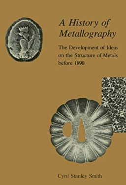 A History of Metallography: The Development of Ideas on the Structure of Metals Before 1890 9780262691208