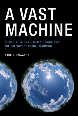 A Vast Machine: Computer Models, Climate Data, and the Politics of Global Warming 9780262013925
