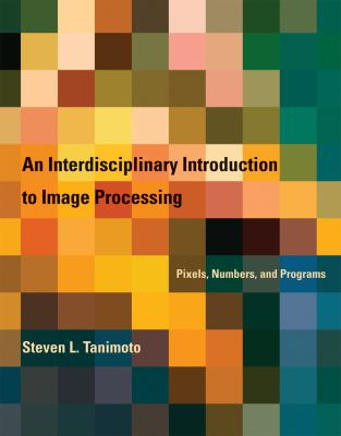 An Interdisciplinary Introduction to Image Processing: Pixels, Numbers, and Programs 9780262017169