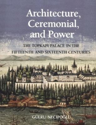 Architecture, Ceremonial, and Power: The Topkapi Palace in the Fifteenth and Sixteenth Centuries