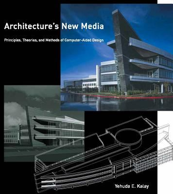Architecture's New Media: Principles, Theories, and Methods of Computer-Aided Design 9780262112840
