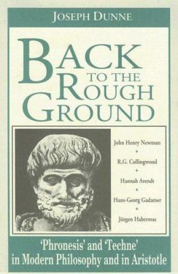 Back to the Rough Ground: Phronesis and 'Techne' in Modern Philosophy and in Aristotle 9780268006891