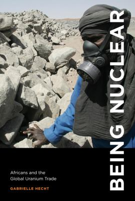 Being Nuclear: Africans and the Global Uranium Trade 9780262017268