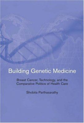 Building Genetic Medicine: Breast Cancer, Technology, and the Comparative Politics of Health Care 9780262162425