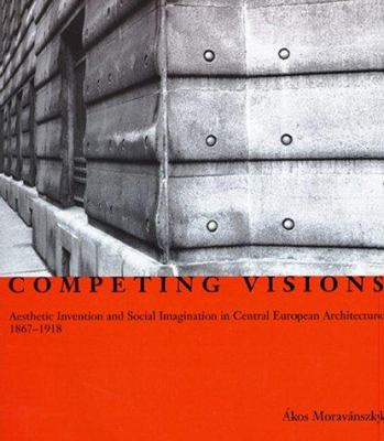 Competing Visions: Aesthetic Invention and Social Imagination in Central European Architecture, 1867-1918 9780262133340