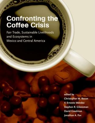 Confronting the Coffee Crisis: Fair Trade, Sustainable Livelihoods and Ecosystems in Mexico and Central America 9780262026338
