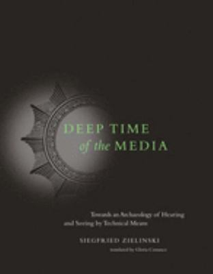 Deep Time of the Media: Toward an Archaeology of Hearing and Seeing by Technical Means 9780262740326