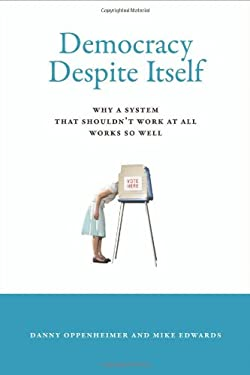 Democracy Despite Itself: Why a System That Shouldn't Work at All Works So Well 9780262017237