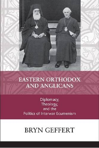 Eastern Orthodox and Anglicans: Diplomacy, Theology, and the Politics of Interwar Ecumenism 9780268029753