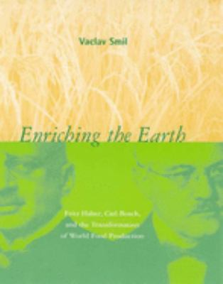 Enriching the Earth: Fritz Haber, Carl Bosch, and the Transformation of World Food Production