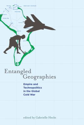 Entangled Geographies: Empire and Technopolitics in the Global Cold War 9780262515788