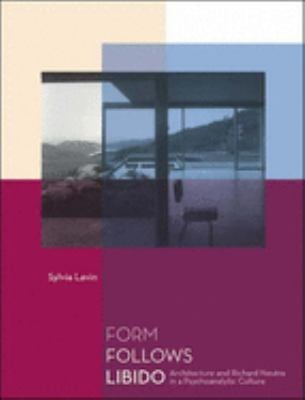 Form Follows Libido: Architecture and Richard Neutra in a Psychoanalytic Culture 9780262622134