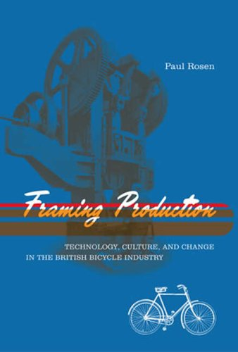 Framing Production: Technology, Culture, and Change in the British Bicycle Industry 9780262681704