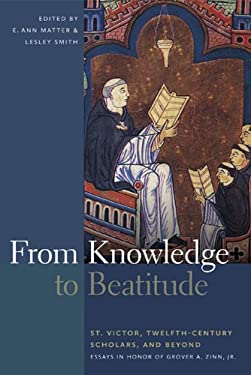 From Knowledge to Beatitude: St. Victor, Twelfth-Century Scholars, and Beyond: Essays in Honor of Grover A. Zinn, Jr. 9780268035280