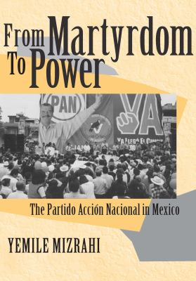 From Martyrdom to Power: The Partido Accin Nacional in Mexico 9780268028671