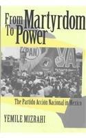 From Martyrdom to Power: The Partido Accin Nacional in Mexico 9780268028701