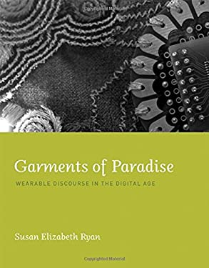 Garments of Paradise: Wearable Discourse in the Digital Age 9780262027441