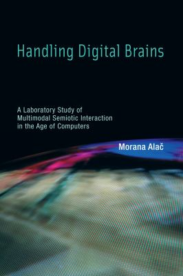 Handling Digital Brains: A Laboratory Study of Multimodal Semiotic Interaction in the Age of Computers 9780262015684