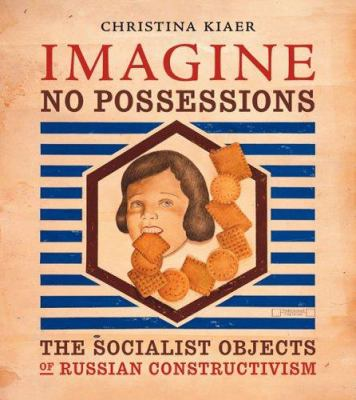 Imagine No Possessions: The Socialist Objects of Russian Constructivism 9780262112895