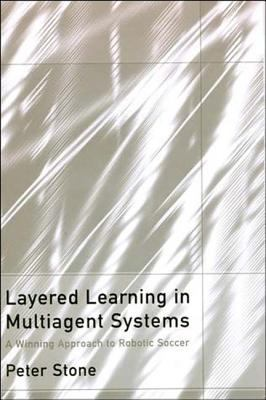 Layered Learning in Multiagent Systems: A Winning Approach to Robotic Soccer 9780262194389