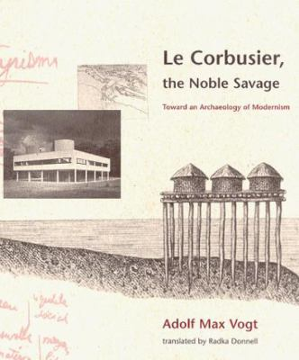 Le Corbusier, the Noble Savage: Toward an Archaeology of Modernism 9780262720335