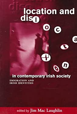 Location & Dislocation in Contemporary Irish Society: Perspectives on Irish Emigration & Irish Identities in a Global Context 9780268013172